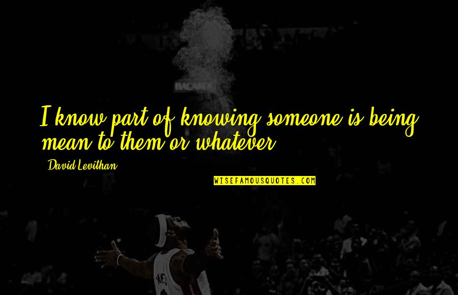 Not Knowing Someone Quotes By David Levithan: I know part of knowing someone is being