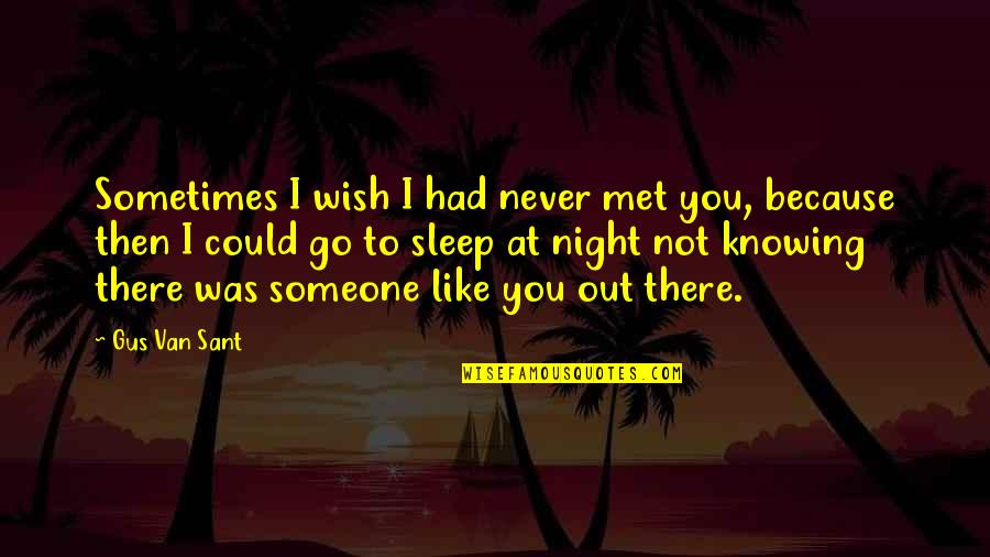 Not Knowing Someone Quotes By Gus Van Sant: Sometimes I wish I had never met you,