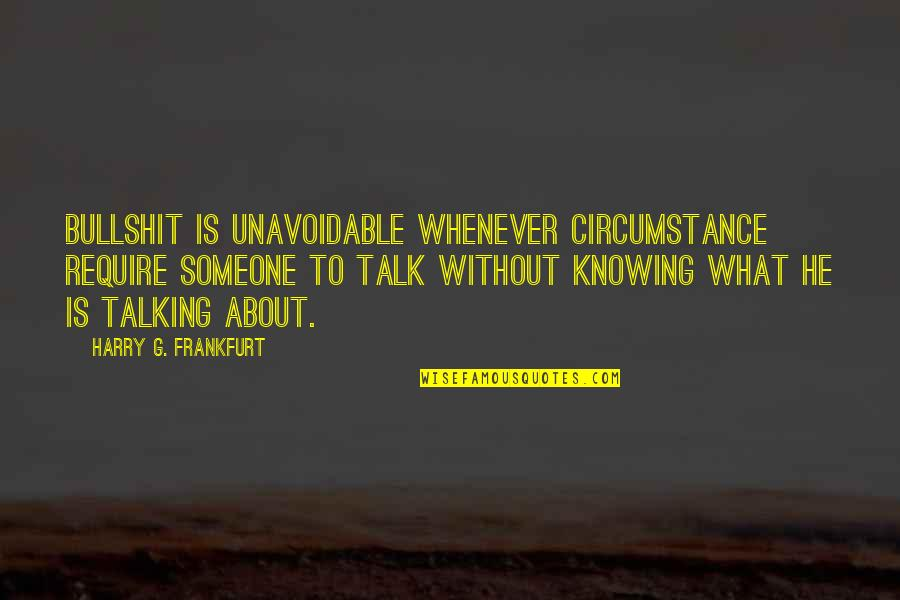 Not Knowing Someone Quotes By Harry G. Frankfurt: Bullshit is unavoidable whenever circumstance require someone to