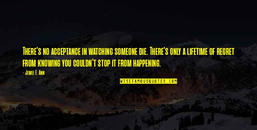 Not Knowing Someone Quotes By Jewel E. Ann: There's no acceptance in watching someone die. There's