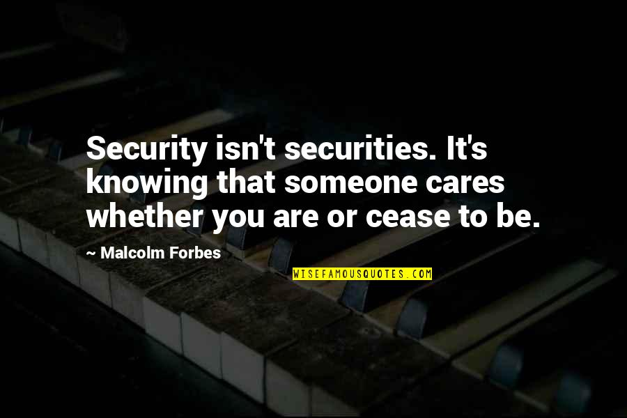 Not Knowing Someone Quotes By Malcolm Forbes: Security isn't securities. It's knowing that someone cares