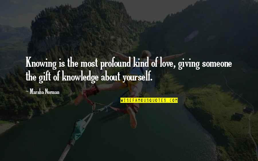 Not Knowing Someone Quotes By Marsha Norman: Knowing is the most profound kind of love,
