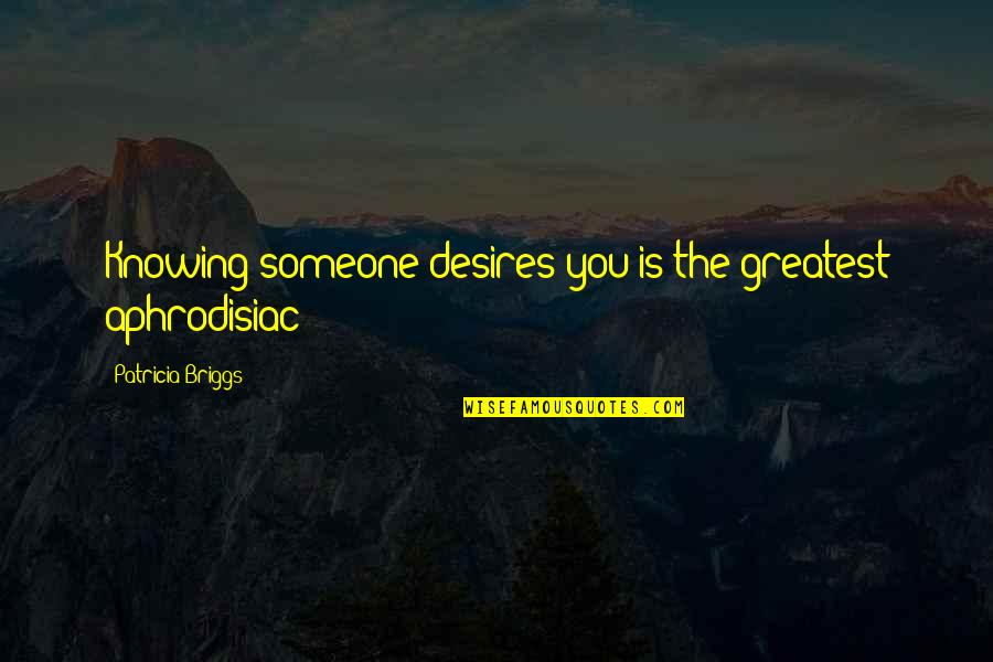 Not Knowing Someone Quotes By Patricia Briggs: Knowing someone desires you is the greatest aphrodisiac