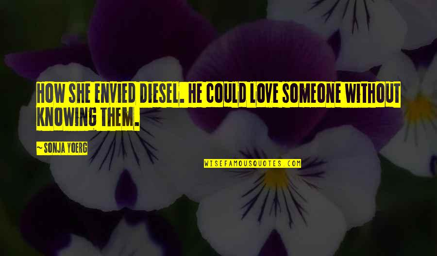 Not Knowing Someone Quotes By Sonja Yoerg: How she envied Diesel. He could love someone