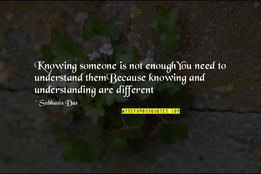 Not Knowing Someone Quotes By Subhasis Das: Knowing someone is not enoughYou need to understand