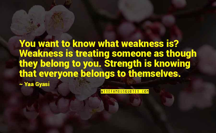 Not Knowing Someone Quotes By Yaa Gyasi: You want to know what weakness is? Weakness