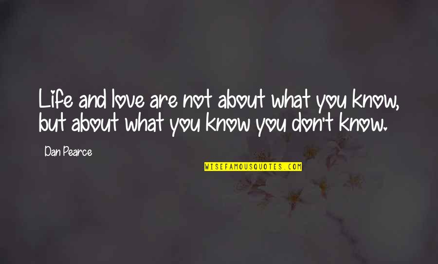 Not Knowing What Love Is Quotes By Dan Pearce: Life and love are not about what you