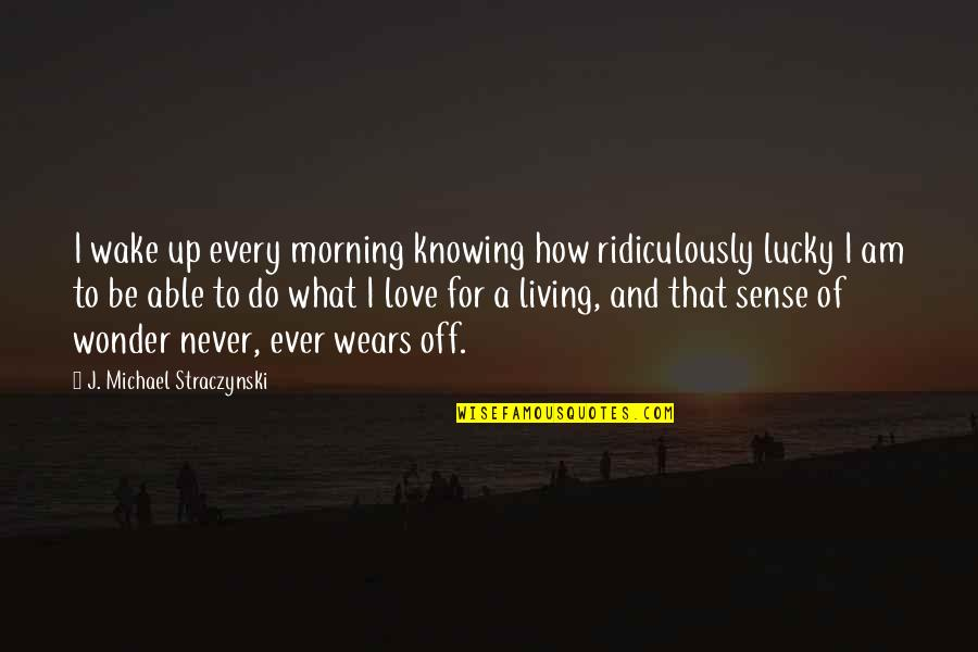 Not Knowing What Love Is Quotes By J. Michael Straczynski: I wake up every morning knowing how ridiculously