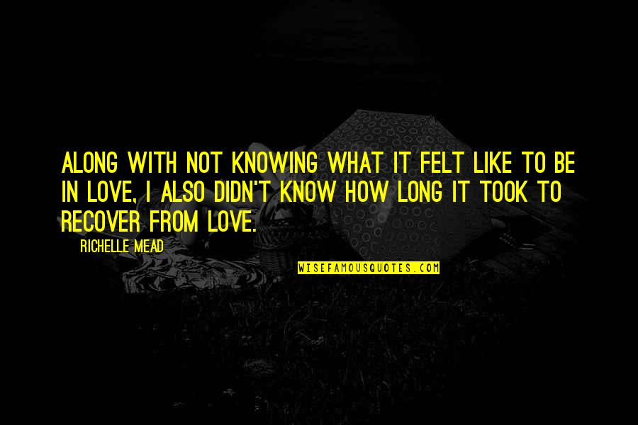 Not Knowing What Love Is Quotes By Richelle Mead: Along with not knowing what it felt like