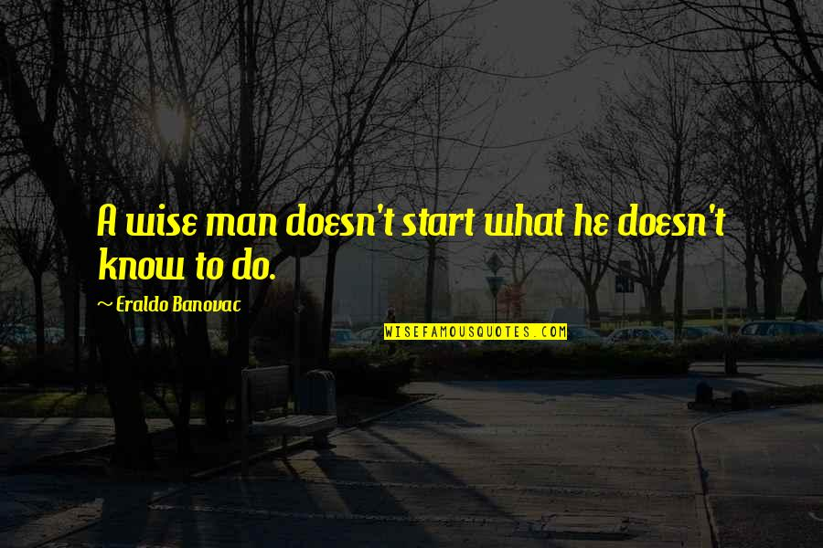 Not Knowing What U Want Quotes By Eraldo Banovac: A wise man doesn't start what he doesn't