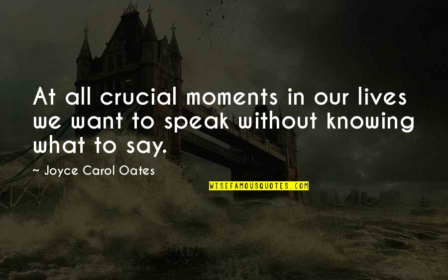 Not Knowing What U Want Quotes By Joyce Carol Oates: At all crucial moments in our lives we