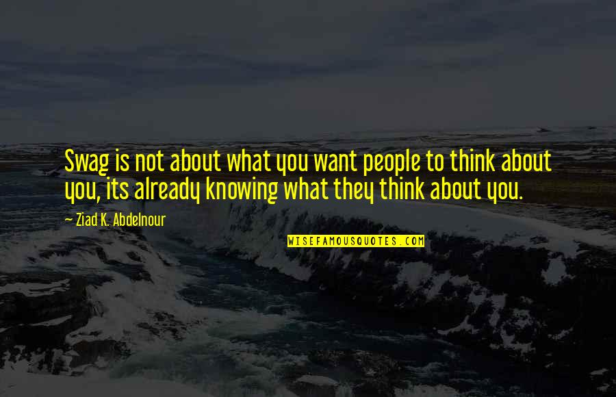 Not Knowing What U Want Quotes By Ziad K. Abdelnour: Swag is not about what you want people