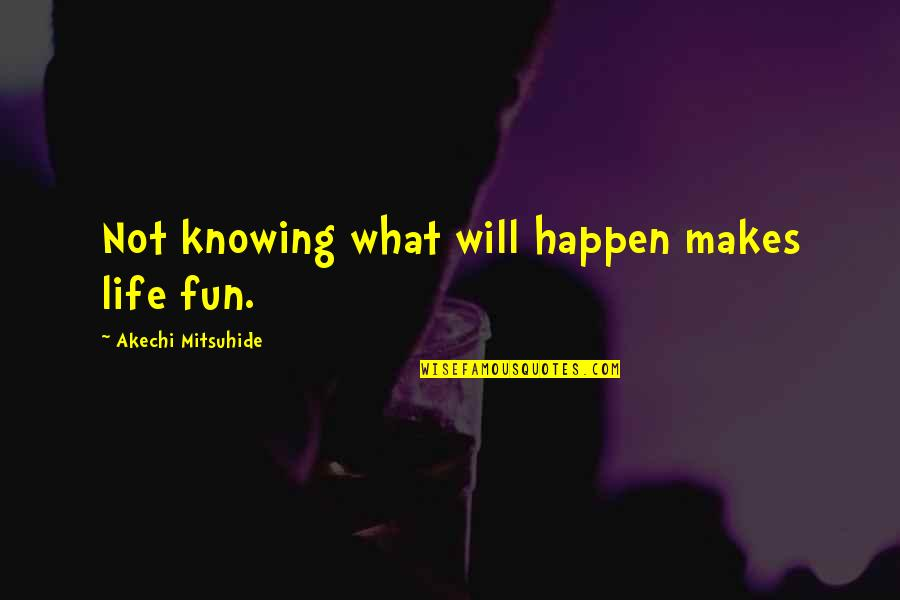 Not Knowing What Will Happen Quotes By Akechi Mitsuhide: Not knowing what will happen makes life fun.
