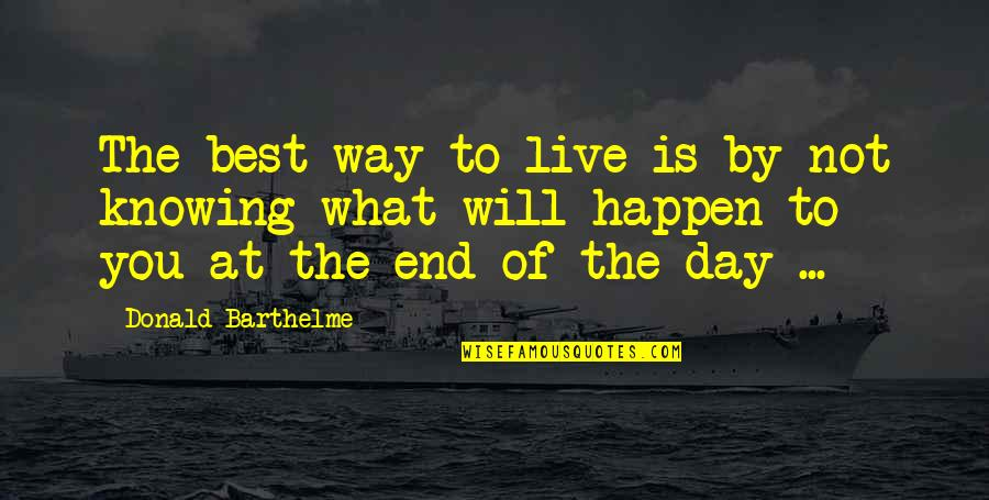 Not Knowing What Will Happen Quotes By Donald Barthelme: The best way to live is by not