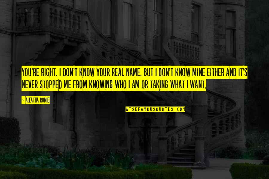 Not Knowing What's Right Quotes By Aleatha Romig: You're right. I don't know your real name.