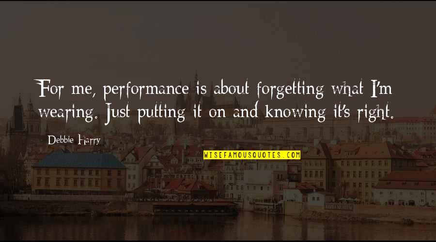 Not Knowing What's Right Quotes By Debbie Harry: For me, performance is about forgetting what I'm