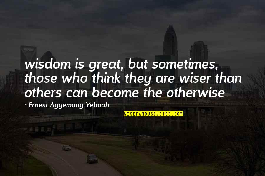 Not Knowing What's Right Quotes By Ernest Agyemang Yeboah: wisdom is great, but sometimes, those who think