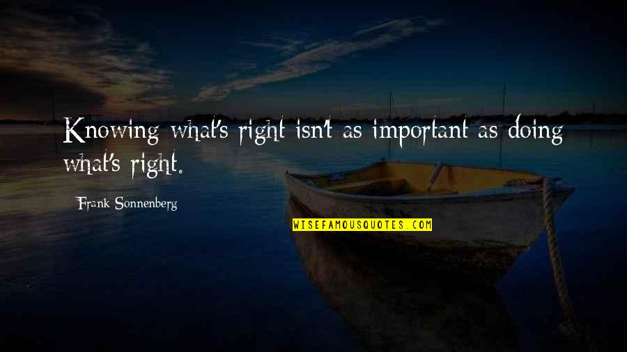 Not Knowing What's Right Quotes By Frank Sonnenberg: Knowing what's right isn't as important as doing