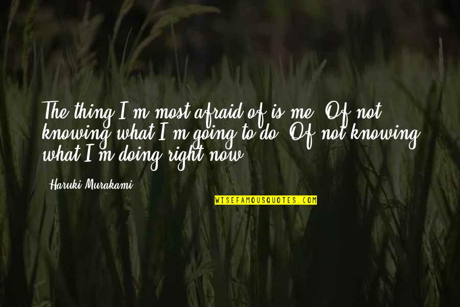Not Knowing What's Right Quotes By Haruki Murakami: The thing I'm most afraid of is me.