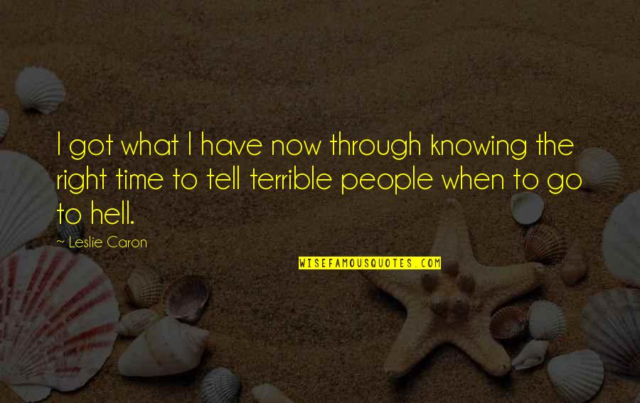 Not Knowing What's Right Quotes By Leslie Caron: I got what I have now through knowing
