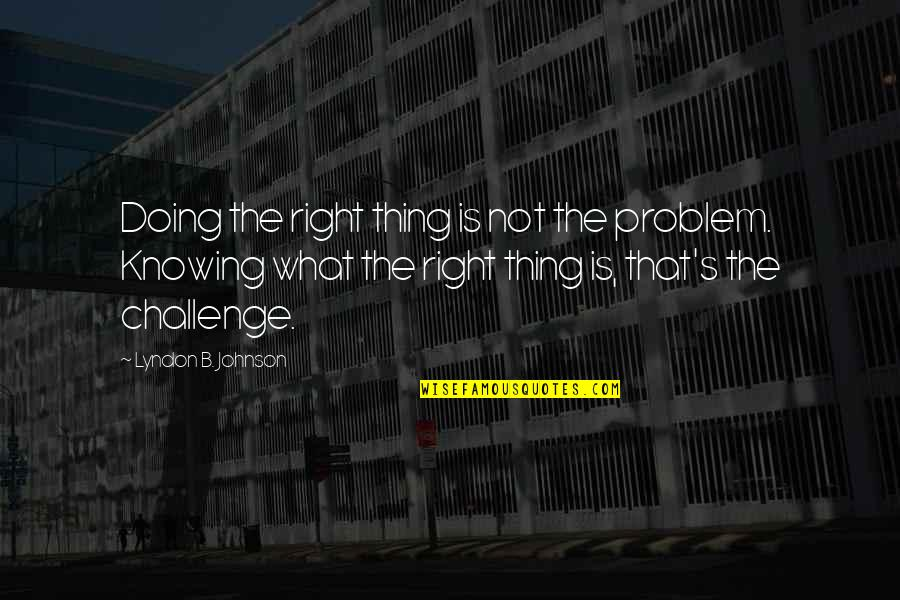 Not Knowing What's Right Quotes By Lyndon B. Johnson: Doing the right thing is not the problem.