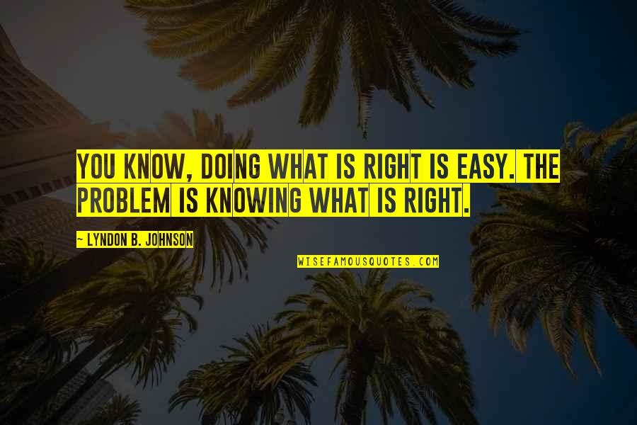 Not Knowing What's Right Quotes By Lyndon B. Johnson: You know, doing what is right is easy.