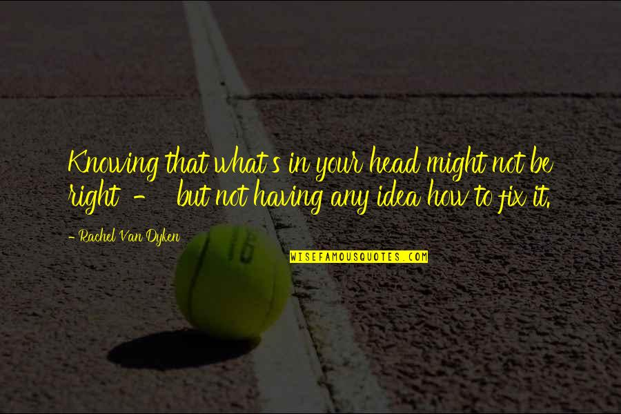 Not Knowing What's Right Quotes By Rachel Van Dyken: Knowing that what's in your head might not