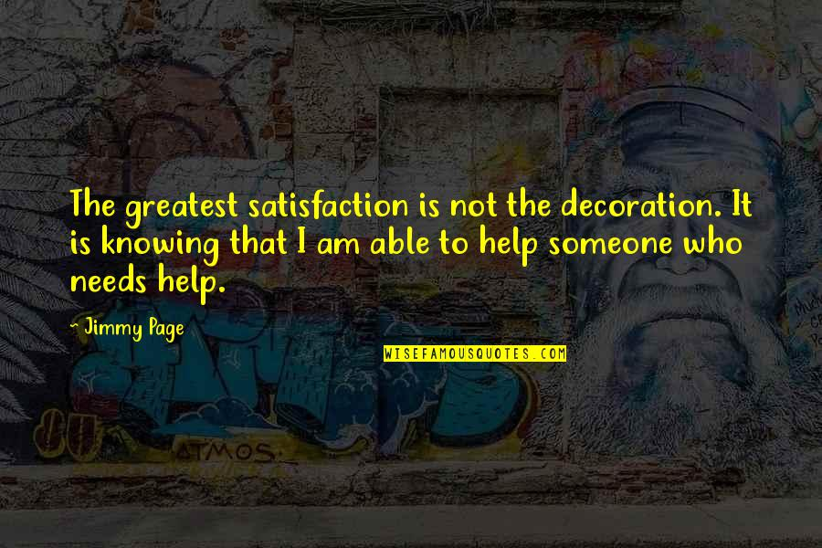 Not Knowing Who Someone Really Is Quotes By Jimmy Page: The greatest satisfaction is not the decoration. It