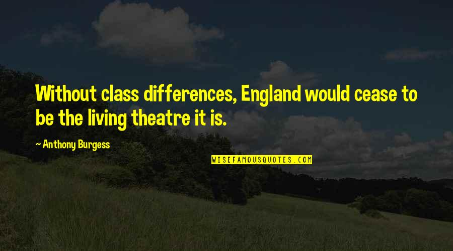 Not Knowing Why Youre Sad Quotes By Anthony Burgess: Without class differences, England would cease to be