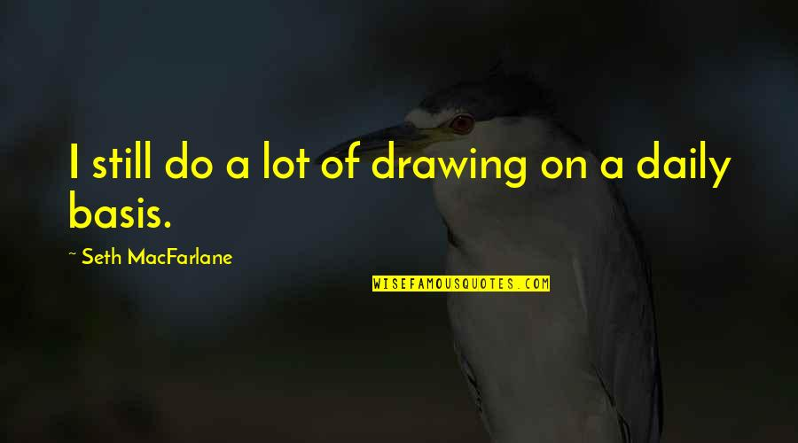 Not Knowing Why Youre Sad Quotes By Seth MacFarlane: I still do a lot of drawing on
