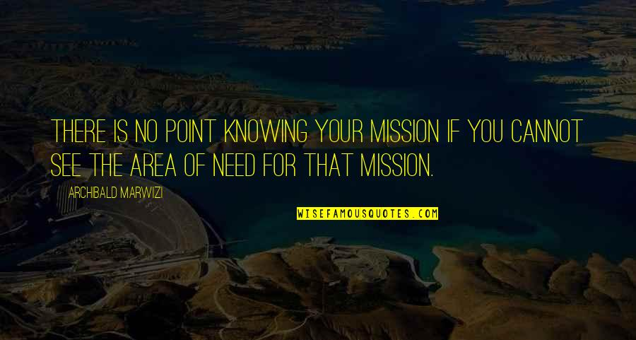 Not Knowing Your Purpose Quotes By Archibald Marwizi: There is no point knowing your mission if