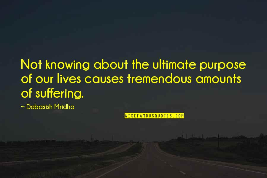 Not Knowing Your Purpose Quotes By Debasish Mridha: Not knowing about the ultimate purpose of our