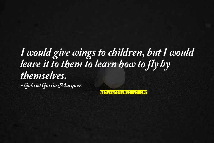Not Letting Power Go To Your Head Quotes By Gabriel Garcia Marquez: I would give wings to children, but I