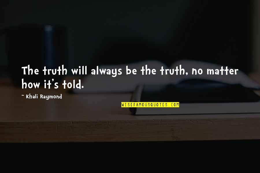 Not Letting Power Go To Your Head Quotes By Khali Raymond: The truth will always be the truth, no