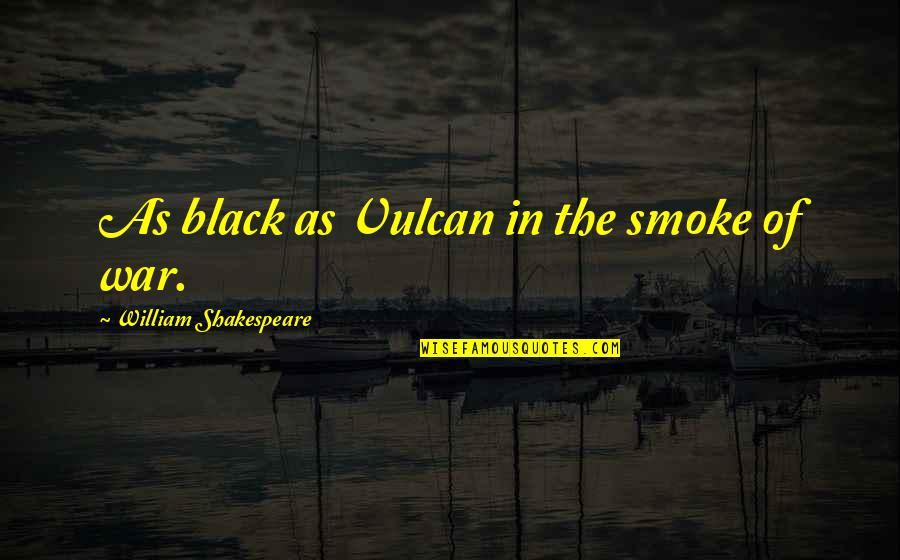 Not Letting Power Go To Your Head Quotes By William Shakespeare: As black as Vulcan in the smoke of