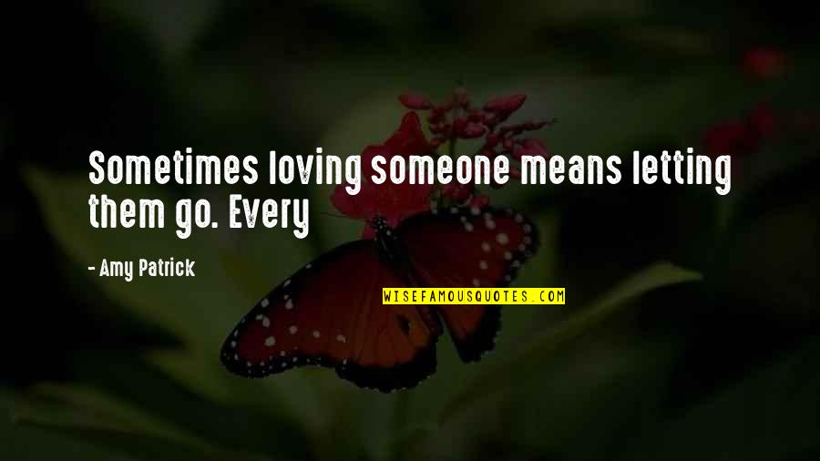 Not Letting Someone Go Quotes By Amy Patrick: Sometimes loving someone means letting them go. Every