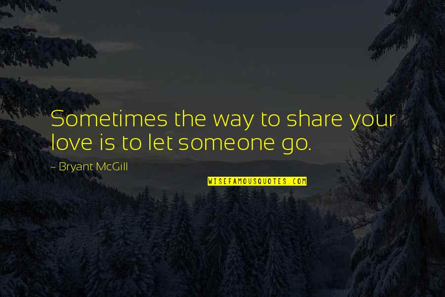 Not Letting Someone Go Quotes By Bryant McGill: Sometimes the way to share your love is