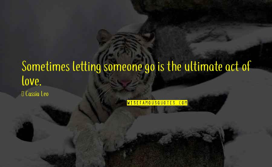 Not Letting Someone Go Quotes By Cassia Leo: Sometimes letting someone go is the ultimate act