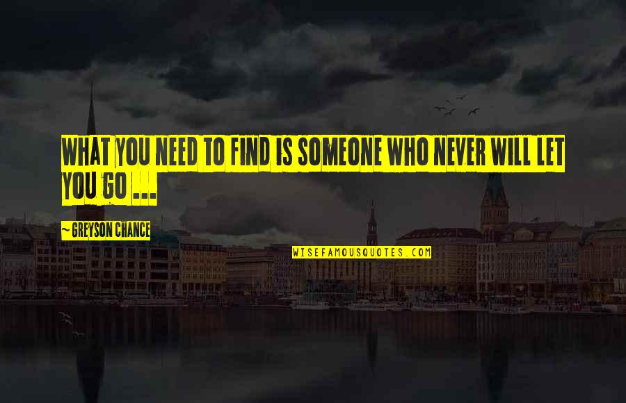 Not Letting Someone Go Quotes By Greyson Chance: What you need to find is someone who