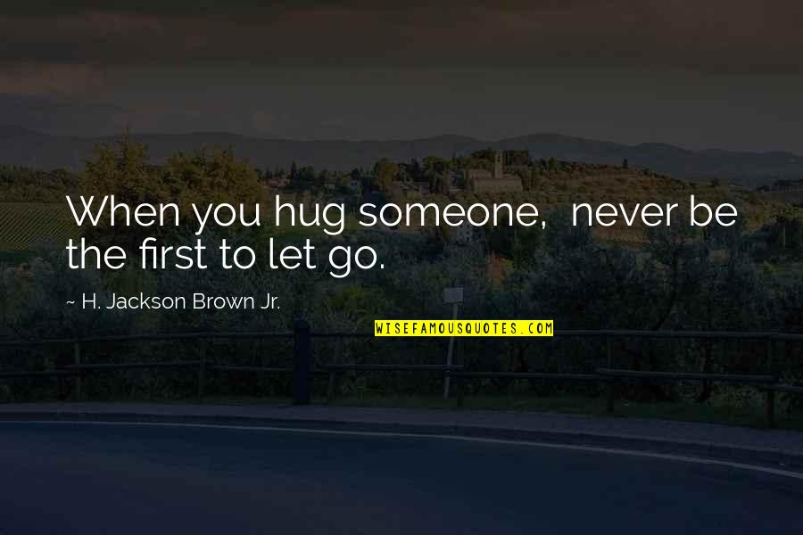 Not Letting Someone Go Quotes By H. Jackson Brown Jr.: When you hug someone, never be the first