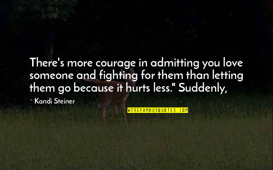 Not Letting Someone Go Quotes By Kandi Steiner: There's more courage in admitting you love someone