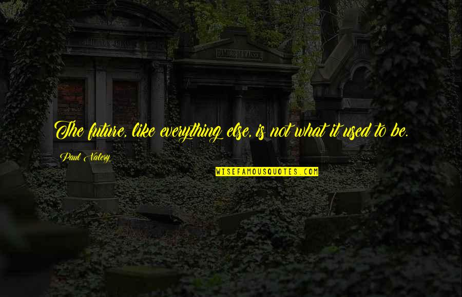 Not Like It Used To Be Quotes By Paul Valery: The future, like everything else, is not what
