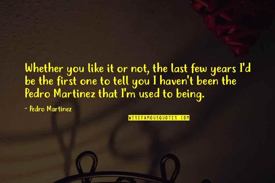Not Like It Used To Be Quotes By Pedro Martinez: Whether you like it or not, the last
