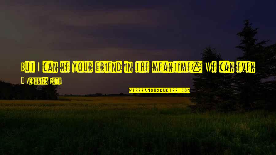 Not Like It Used To Be Quotes By Veronica Roth: But I can be your friend in the