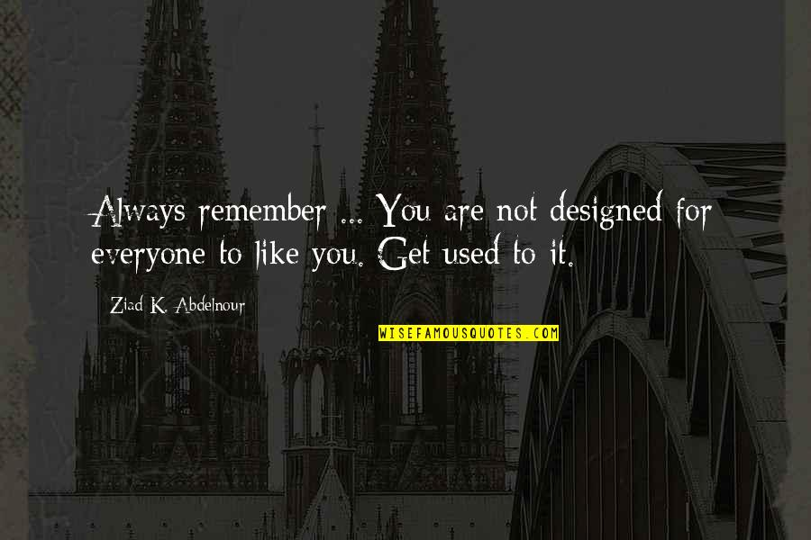 Not Like It Used To Be Quotes By Ziad K. Abdelnour: Always remember ... You are not designed for