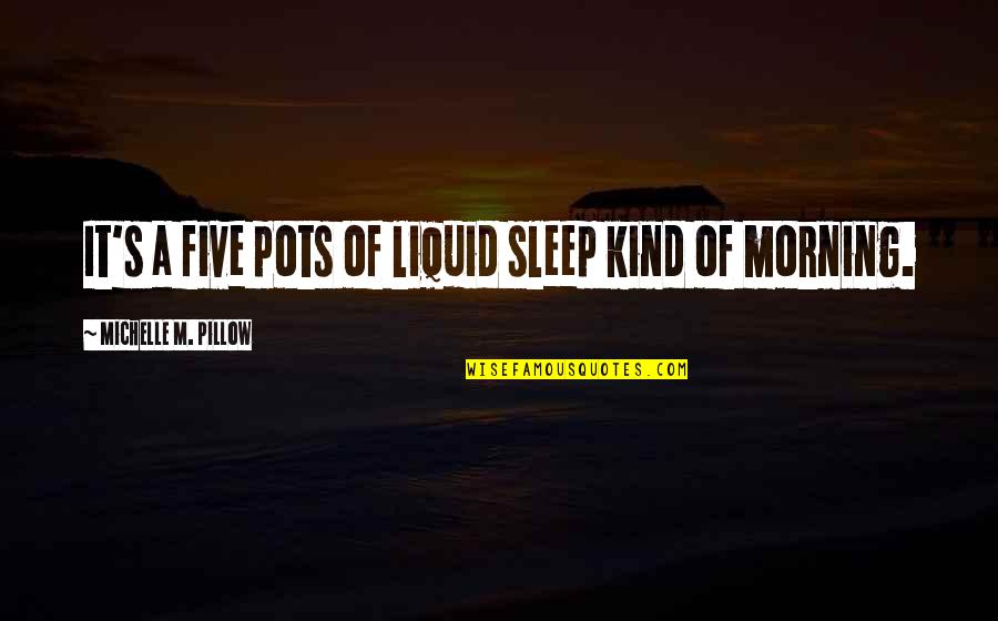 Not Liking Post Quotes By Michelle M. Pillow: It's a five pots of liquid sleep kind