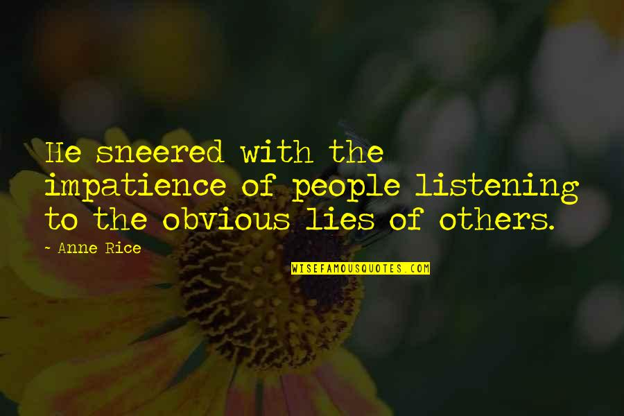 Not Listening To Lies Quotes By Anne Rice: He sneered with the impatience of people listening
