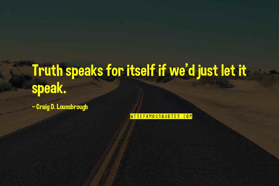 Not Listening To Lies Quotes By Craig D. Lounsbrough: Truth speaks for itself if we'd just let
