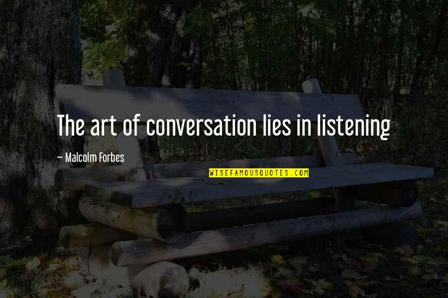 Not Listening To Lies Quotes By Malcolm Forbes: The art of conversation lies in listening