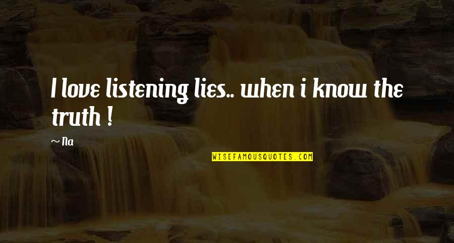 Not Listening To Lies Quotes By Na: I love listening lies.. when i know the